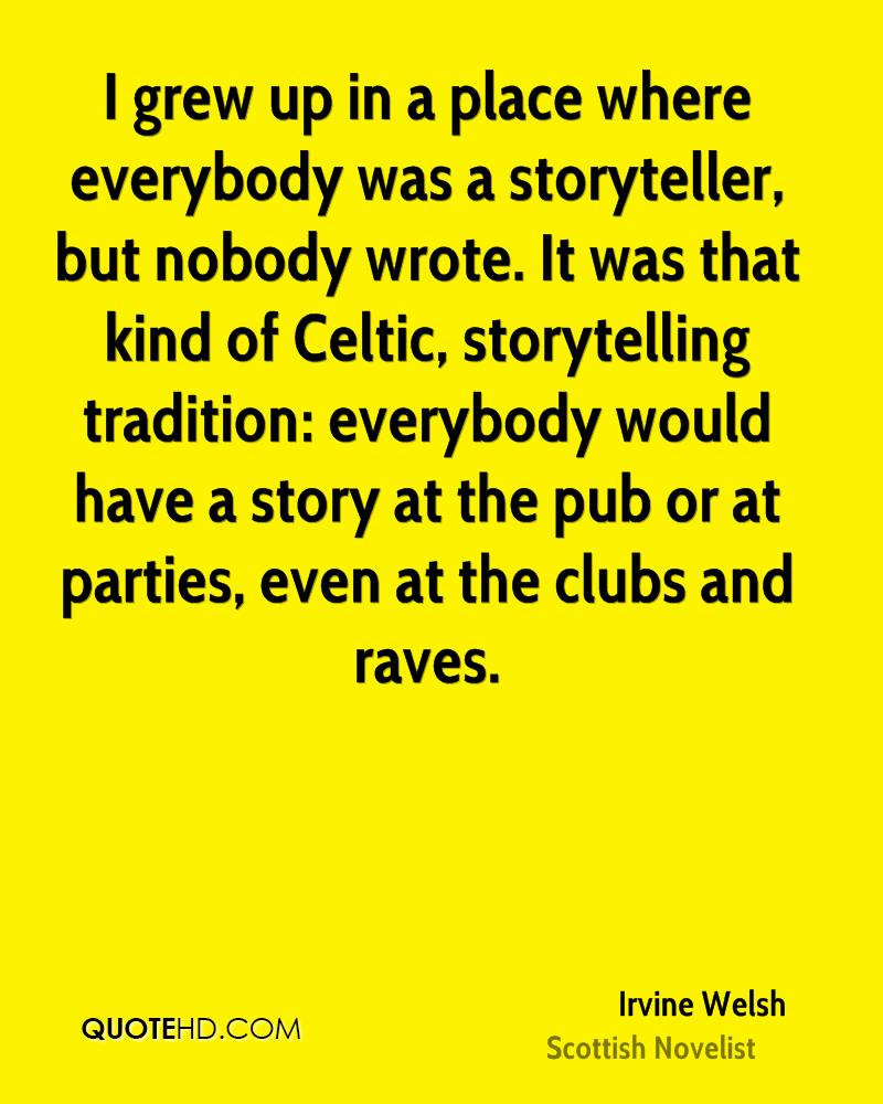 I grew up in a place where everybody was a storyteller, but nobody wrote. It was that kind of Celtic, storytelling tradition: everybody would have a story at the pub or at parties, even at the clubs and raves.