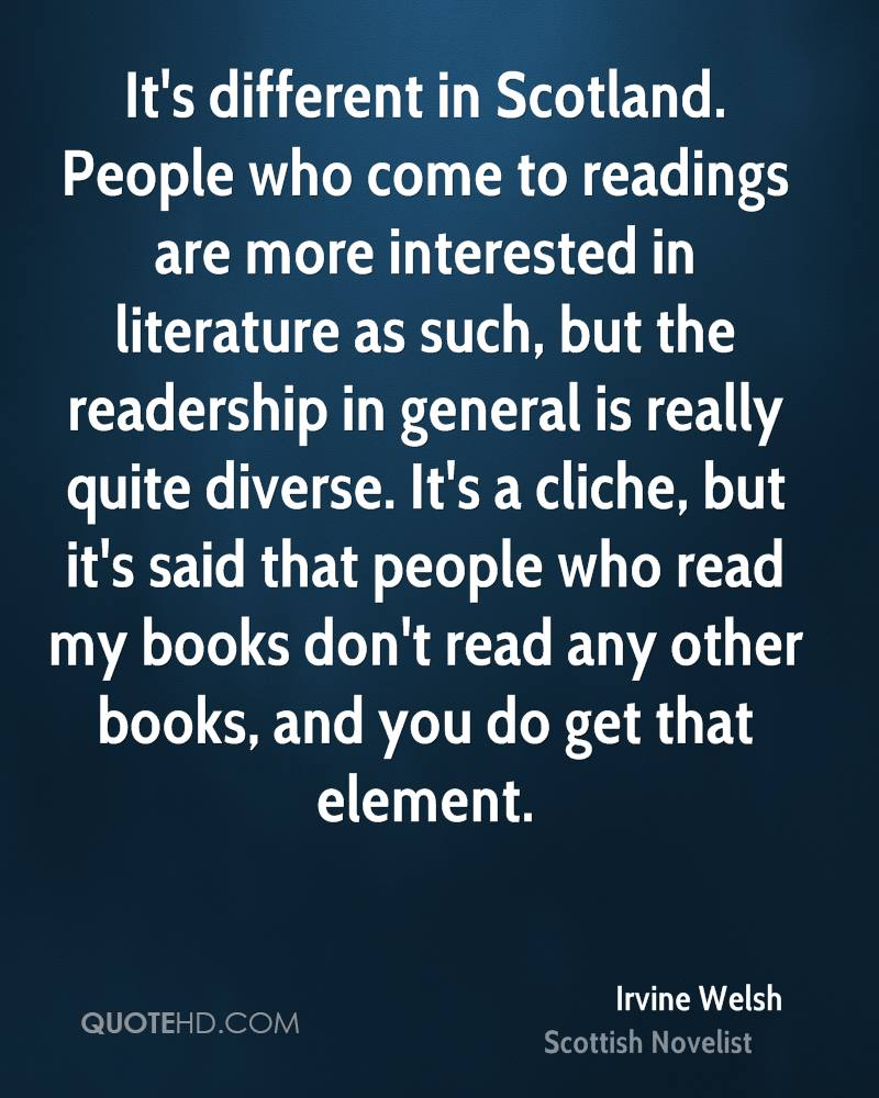It's different in Scotland. People who come to readings are more interested in literature as such, but the readership in general is really quite diverse. It's a cliche, but it's said that people who read my books don't read any other books, and you do get that element.