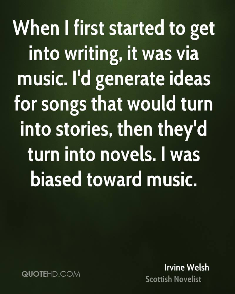 When I first started to get into writing, it was via music. I'd generate ideas for songs that would turn into stories, then they'd turn into novels. I was biased toward music.