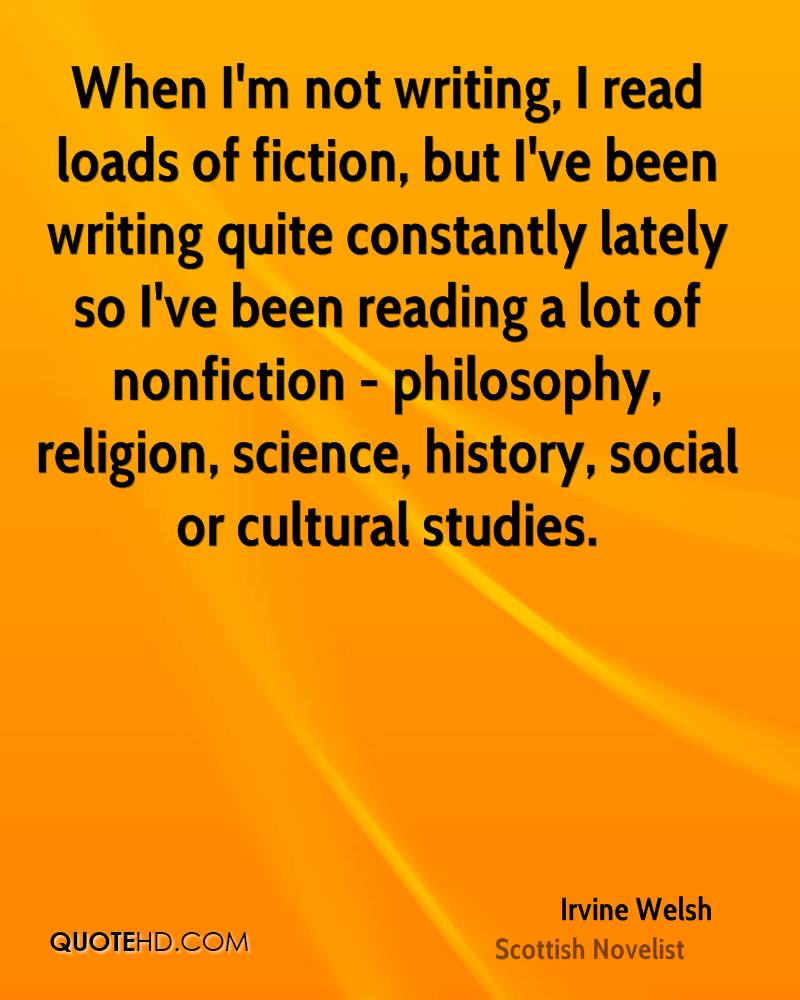 When I'm not writing, I read loads of fiction, but I've been writing quite constantly lately so I've been reading a lot of nonfiction - philosophy, religion, science, history, social or cultural studies.