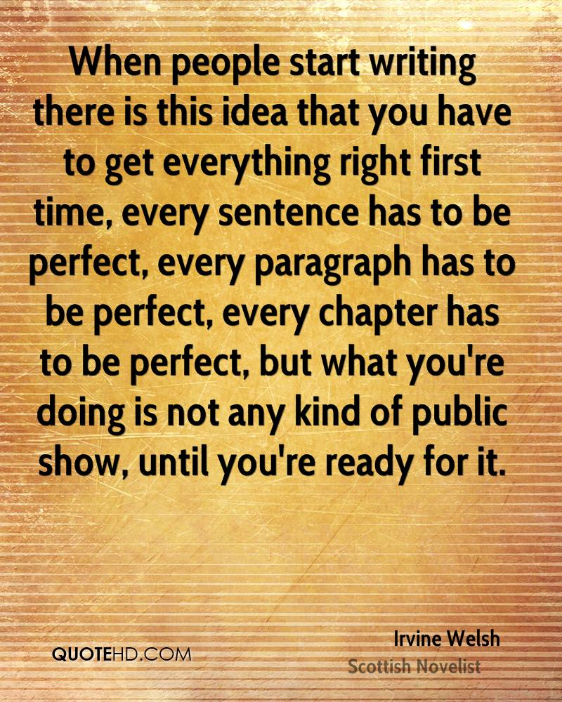 When people start writing there is this idea that you have to get everything right first time, every sentence has to be perfect, every paragraph has to be perfect, every chapter has to be perfect, but what you're doing is not any kind of public show, until you're ready for it.