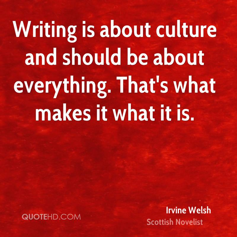 Writing is about culture and should be about everything. That's what makes it what it is.