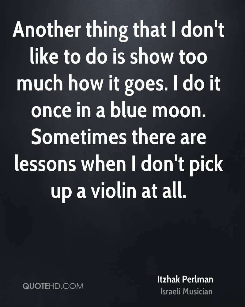 Another thing that I don't like to do is show too much how it goes. I do it once in a blue moon. Sometimes there are lessons when I don't pick up a violin at all.
