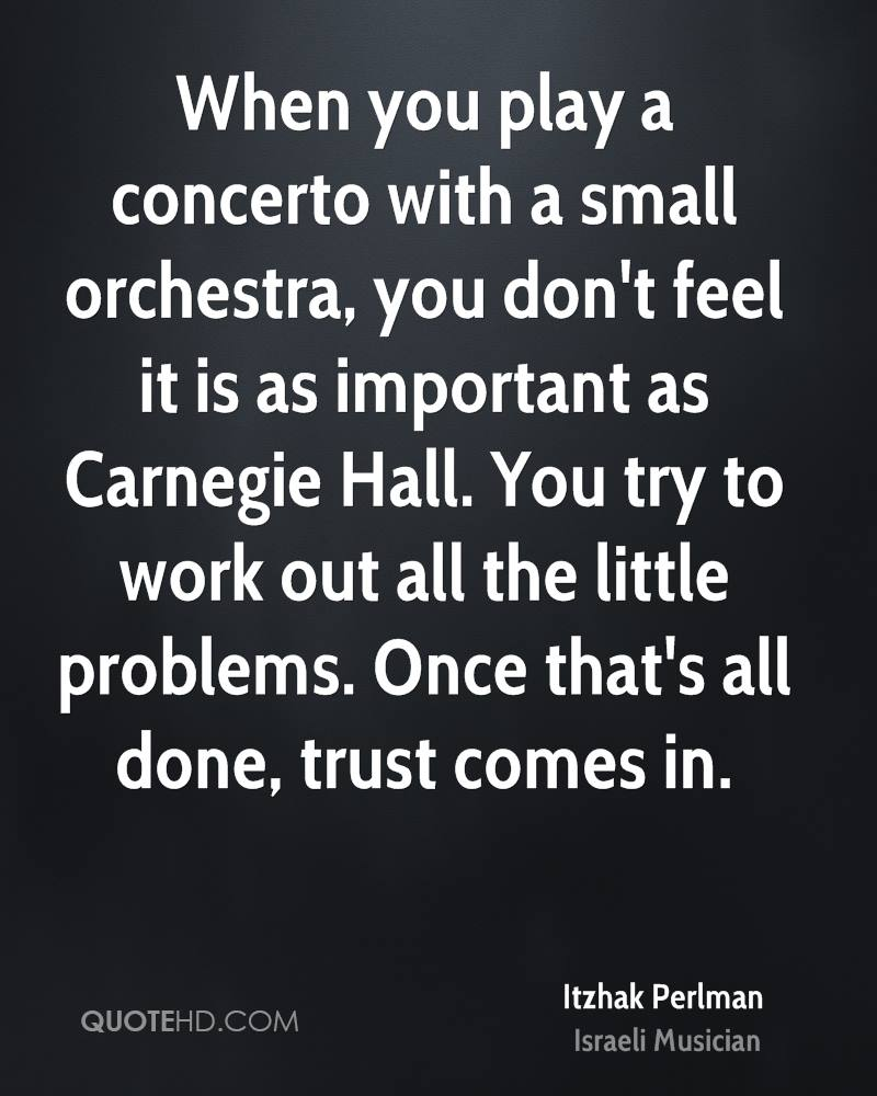 When you play a concerto with a small orchestra, you don't feel it is as important as Carnegie Hall. You try to work out all the little problems. Once that's all done, trust comes in.