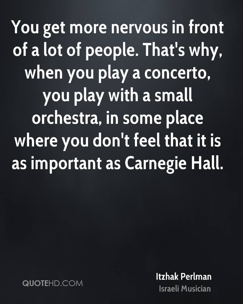 You get more nervous in front of a lot of people. That's why, when you play a concerto, you play with a small orchestra, in some place where you don't feel that it is as important as Carnegie Hall.