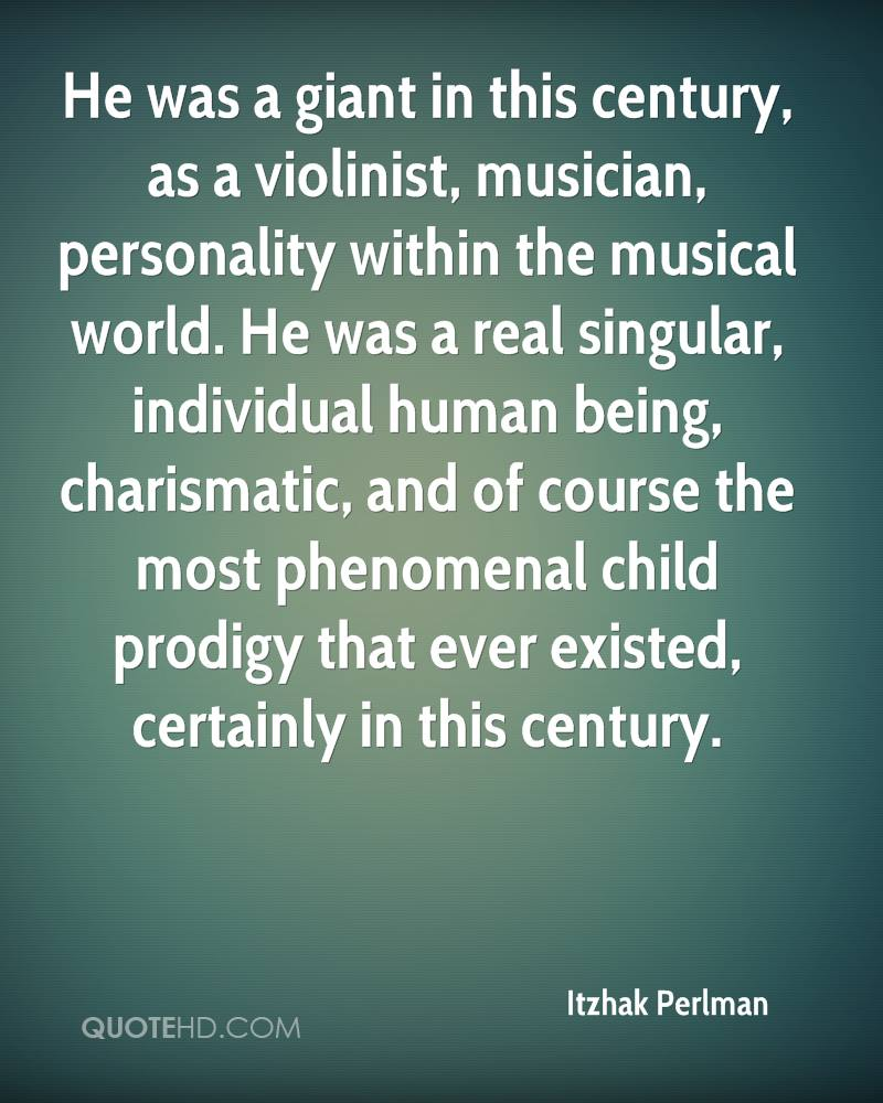 He was a giant in this century, as a violinist, musician, personality within the musical world. He was a real singular, individual human being, charismatic, and of course the most phenomenal child prodigy that ever existed, certainly in this century.