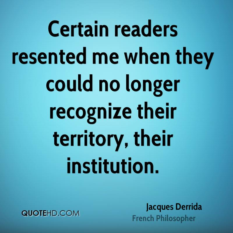 Certain readers resented me when they could no longer recognize their territory, their institution.