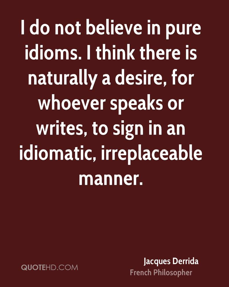 I do not believe in pure idioms. I think there is naturally a desire, for whoever speaks or writes, to sign in an idiomatic, irreplaceable manner.