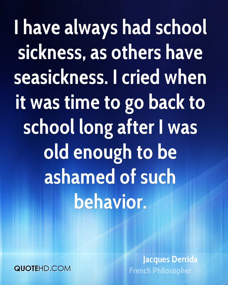 I have always had school sickness, as others have seasickness. I cried when it was time to go back to school long after I was old enough to be ashamed of such behavior.