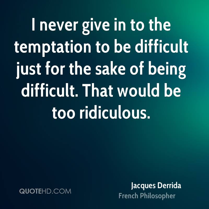 I never give in to the temptation to be difficult just for the sake of being difficult. That would be too ridiculous.