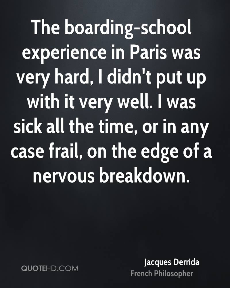 The boarding-school experience in Paris was very hard, I didn't put up with it very well. I was sick all the time, or in any case frail, on the edge of a nervous breakdown.
