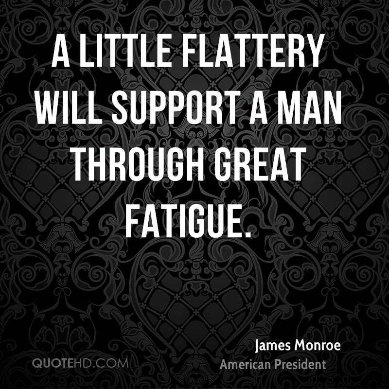 A little flattery will support a man through great fatigue.