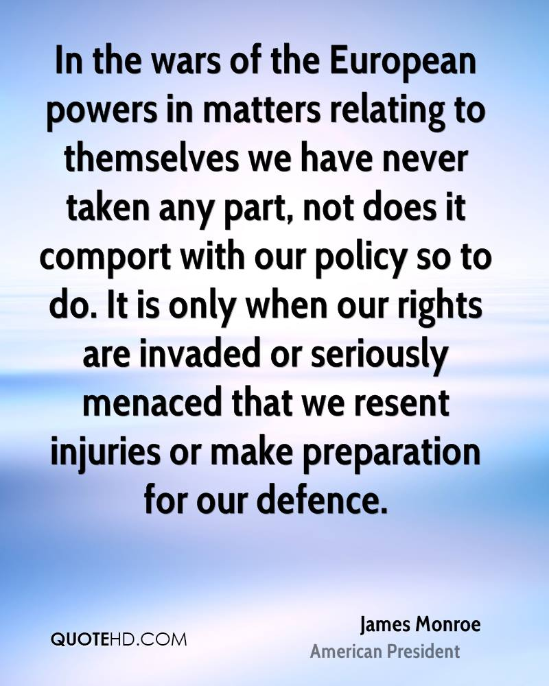 In the wars of the European powers in matters relating to themselves we have never taken any part, not does it comport with our policy so to do. It is only when our rights are invaded or seriously menaced that we resent injuries or make preparation for our defence.