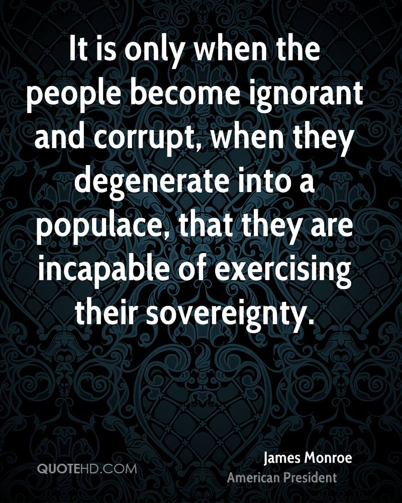 It is only when the people become ignorant and corrupt, when they degenerate into a populace, that they are incapable of exercising their sovereignty.