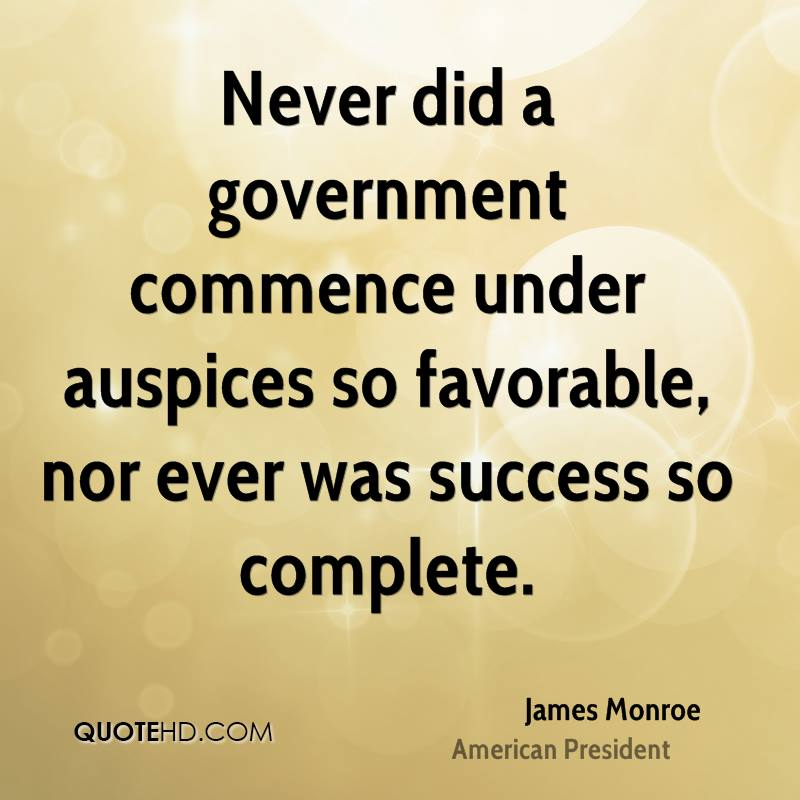 Never did a government commence under auspices so favorable, nor ever was success so complete.