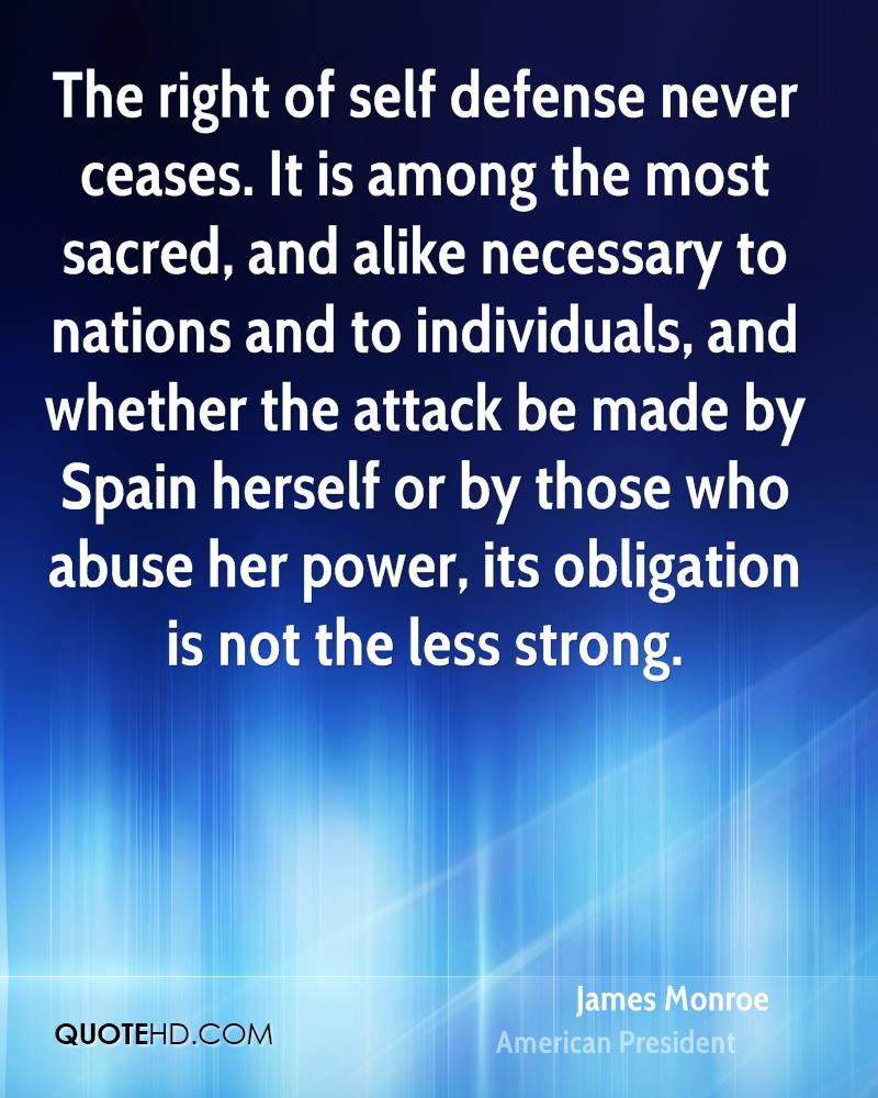 The right of self defense never ceases. It is among the most sacred, and alike necessary to nations and to individuals, and whether the attack be made by Spain herself or by those who abuse her power, its obligation is not the less strong.