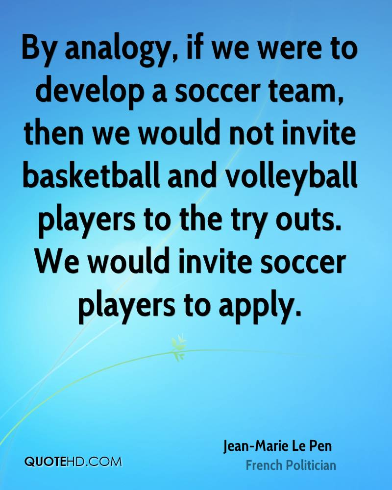 By analogy, if we were to develop a soccer team, then we would not invite basketball and volleyball players to the try outs. We would invite soccer players to apply.