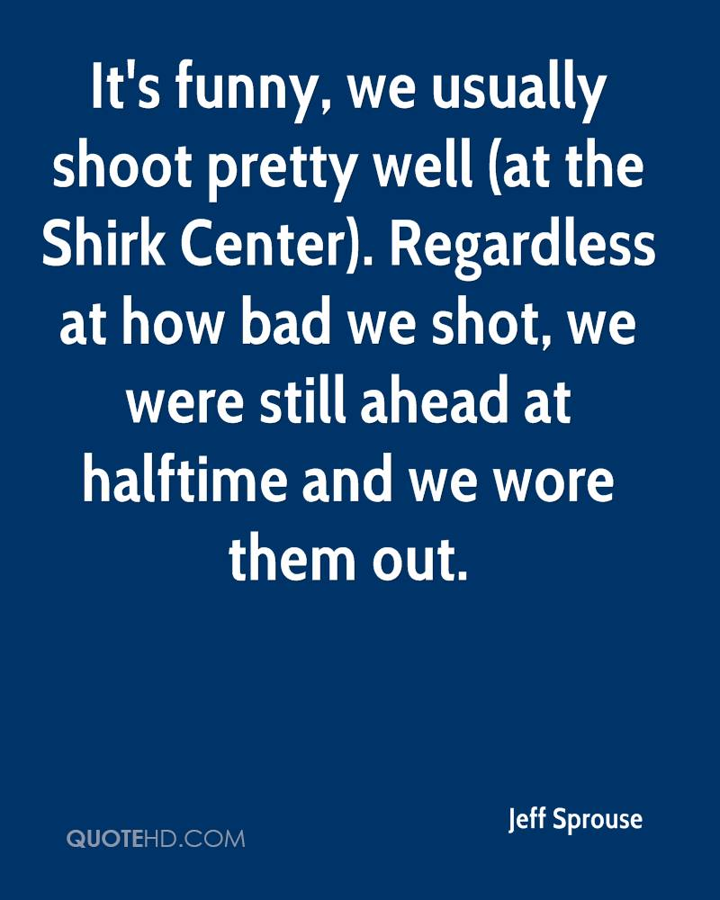 It's funny, we usually shoot pretty well (at the Shirk Center). Regardless at how bad we shot, we were still ahead at halftime and we wore them out.
