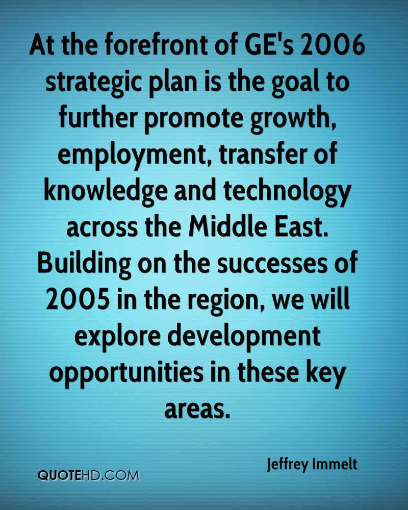At the forefront of GE's 2006 strategic plan is the goal to further promote growth, employment, transfer of knowledge and technology across the Middle East. Building on the successes of 2005 in the region, we will explore development opportunities in these key areas.