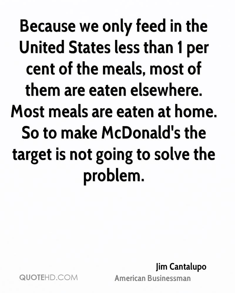 Because we only feed in the United States less than 1 per cent of the meals, most of them are eaten elsewhere. Most meals are eaten at home. So to make McDonald's the target is not going to solve the problem.