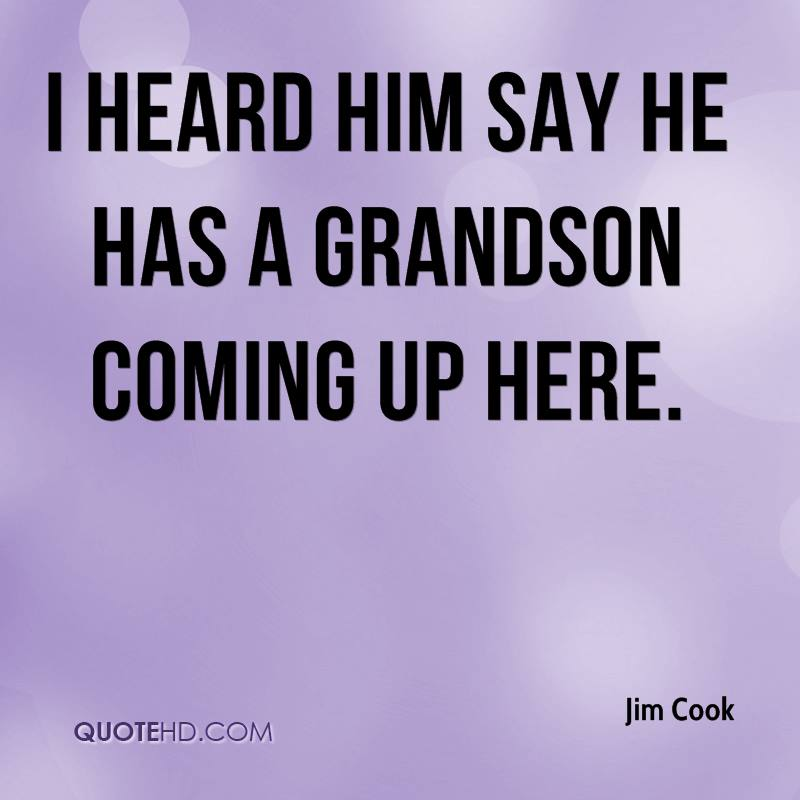 I heard him say he has a grandson coming up here.