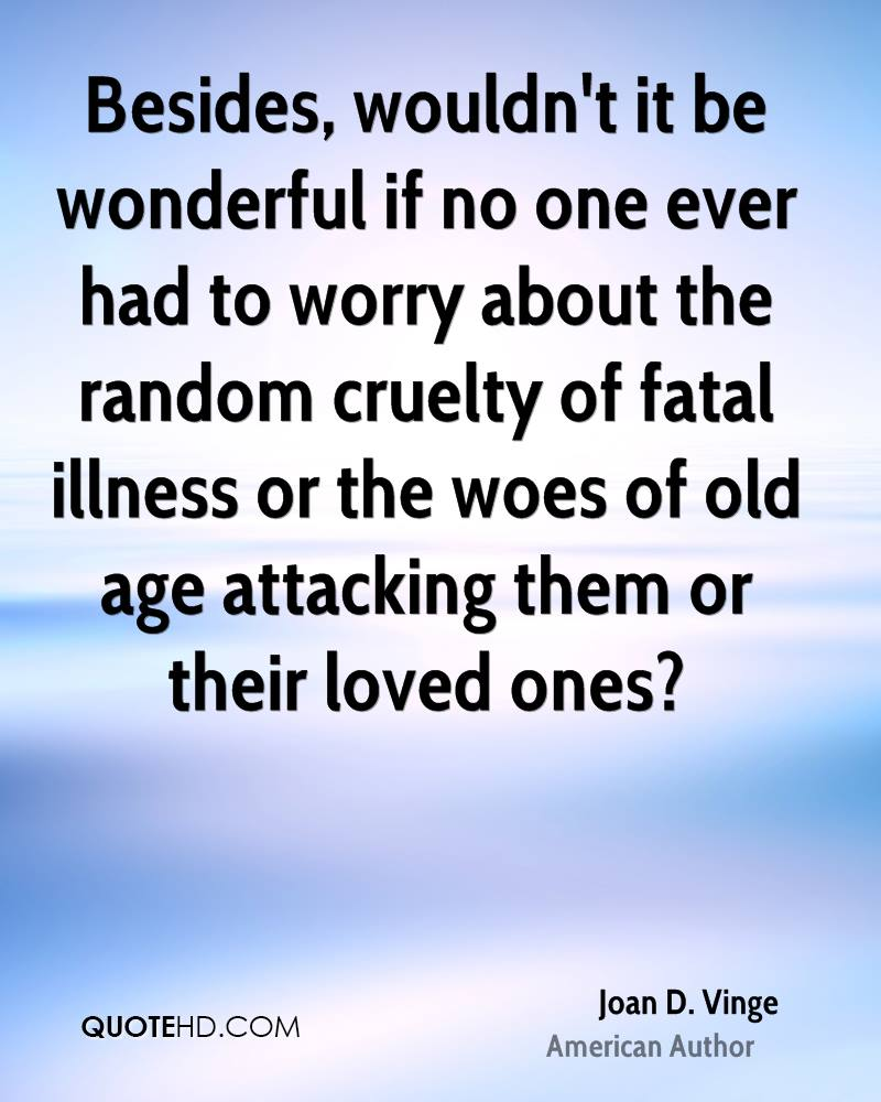 Besides, wouldn't it be wonderful if no one ever had to worry about the random cruelty of fatal illness or the woes of old age attacking them or their loved ones?
