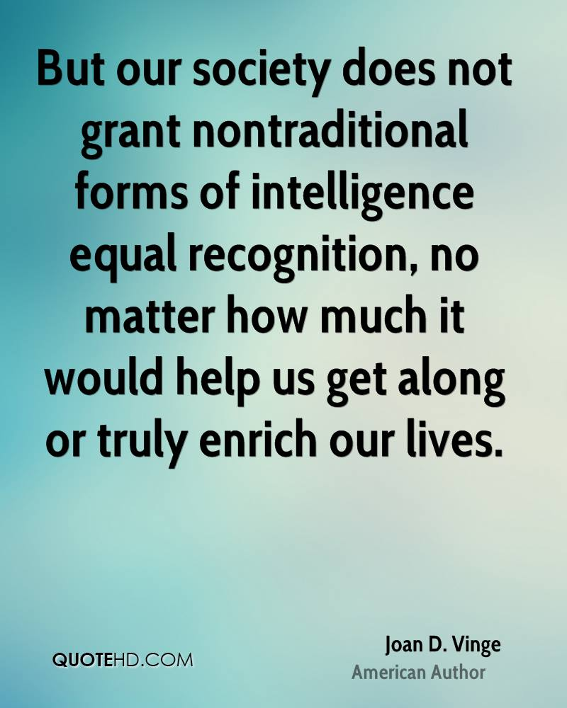 But our society does not grant nontraditional forms of intelligence equal recognition, no matter how much it would help us get along or truly enrich our lives.