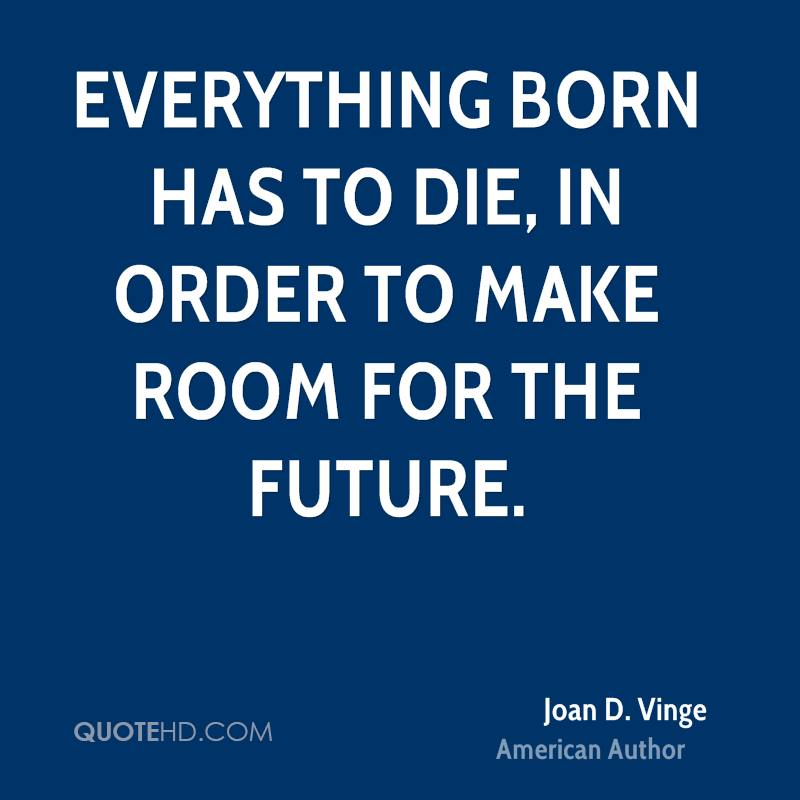 Everything born has to die, in order to make room for the future.