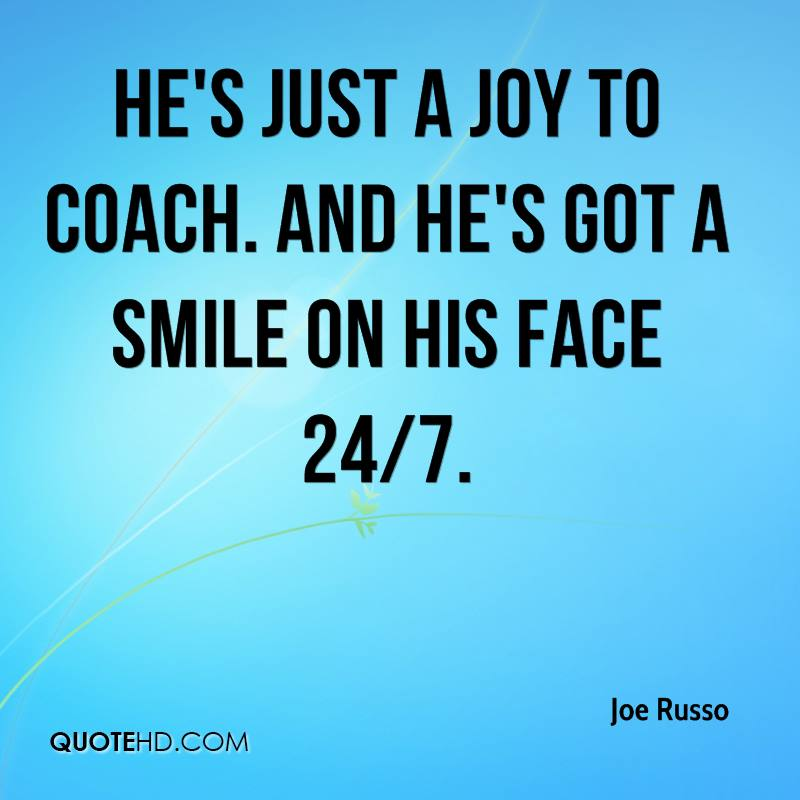 He's just a joy to coach. And he's got a smile on his face 24/7.