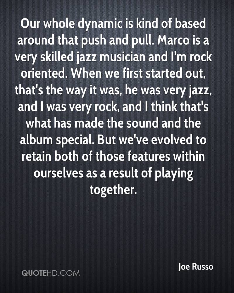 Our whole dynamic is kind of based around that push and pull. Marco is a very skilled jazz musician and I'm rock oriented. When we first started out, that's the way it was, he was very jazz, and I was very rock, and I think that's what has made the sound and the album special. But we've evolved to retain both of those features within ourselves as a result of playing together.