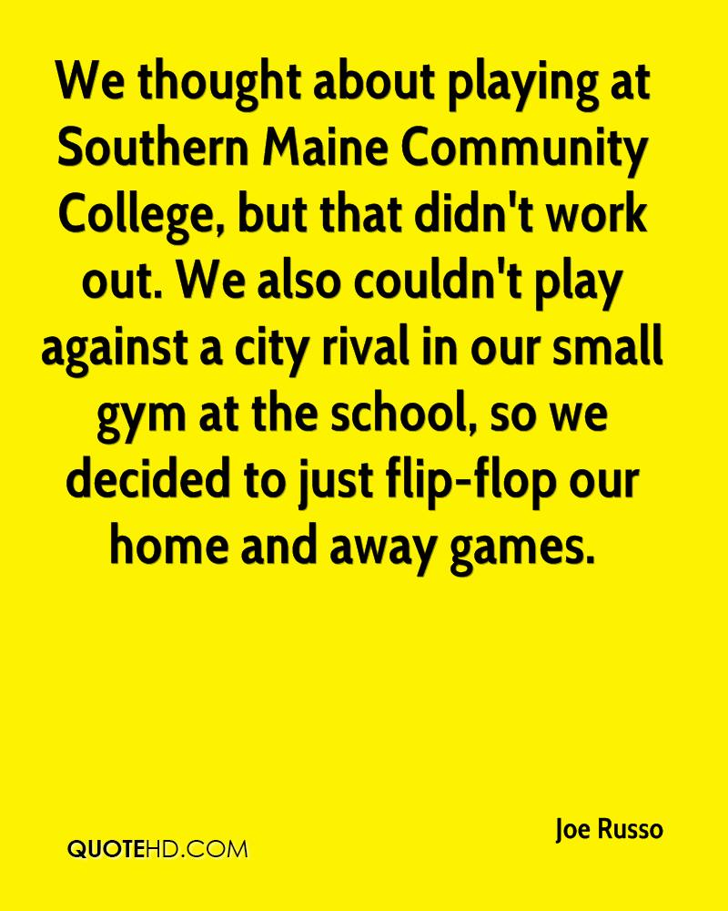 We thought about playing at Southern Maine Community College, but that didn't work out. We also couldn't play against a city rival in our small gym at the school, so we decided to just flip-flop our home and away games.
