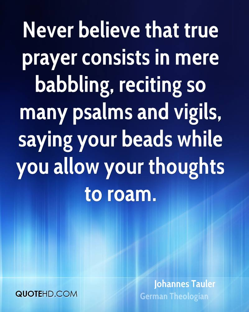 Never believe that true prayer consists in mere babbling, reciting so many psalms and vigils, saying your beads while you allow your thoughts to roam.