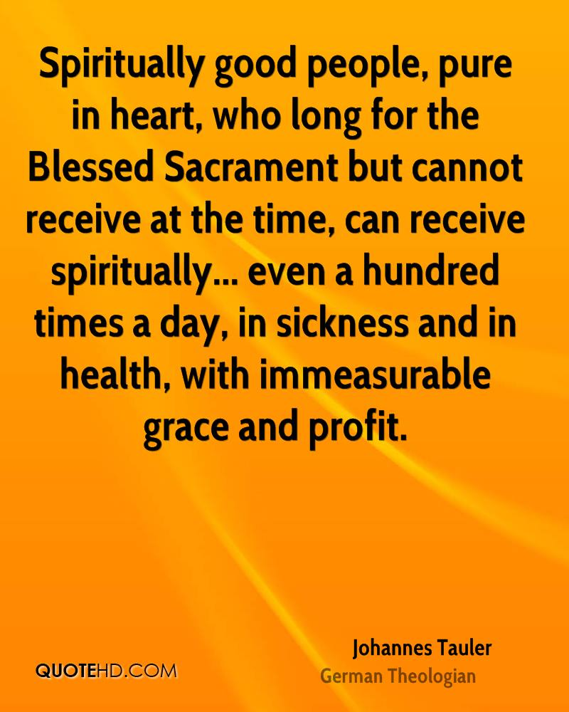 Spiritually good people, pure in heart, who long for the Blessed Sacrament but cannot receive at the time, can receive spiritually... even a hundred times a day, in sickness and in health, with immeasurable grace and profit.