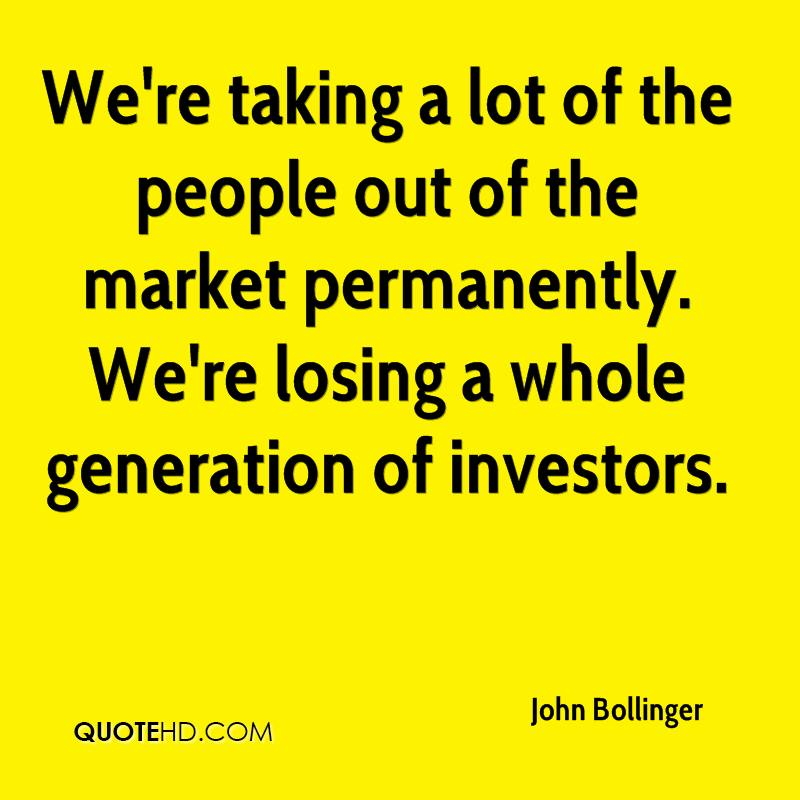 We're taking a lot of the people out of the market permanently. We're losing a whole generation of investors.