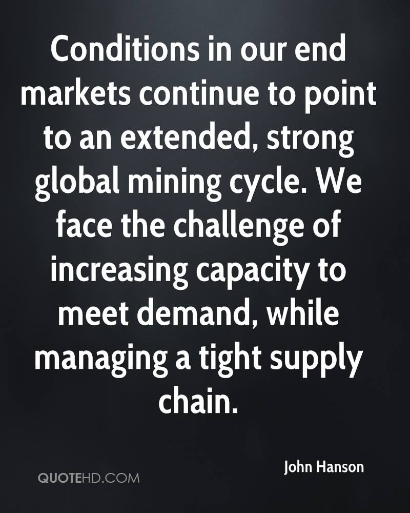 Conditions in our end markets continue to point to an extended, strong global mining cycle. We face the challenge of increasing capacity to meet demand, while managing a tight supply chain.