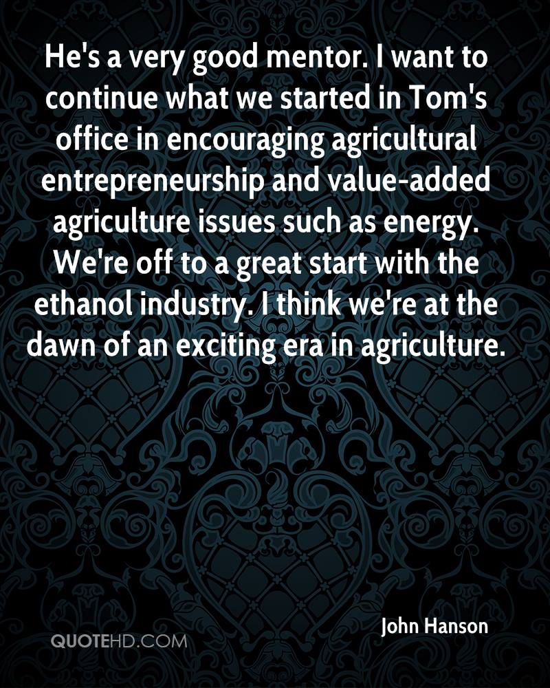 He's a very good mentor. I want to continue what we started in Tom's office in encouraging agricultural entrepreneurship and value-added agriculture issues such as energy. We're off to a great start with the ethanol industry. I think we're at the dawn of an exciting era in agriculture.