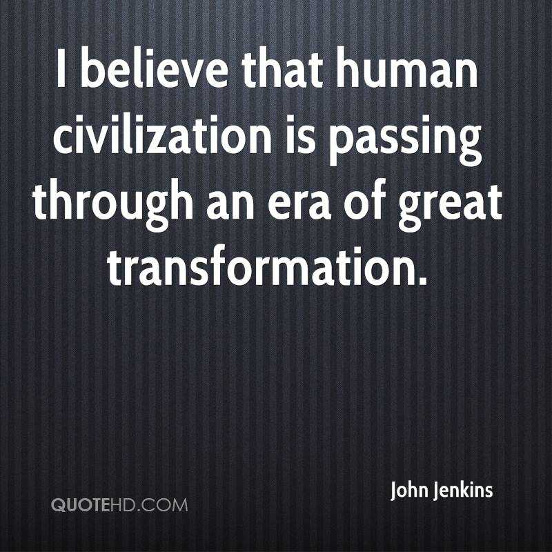 I believe that human civilization is passing through an era of great transformation.