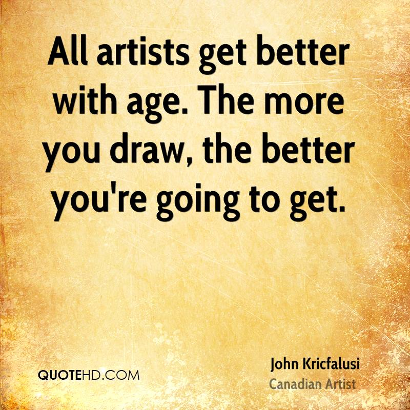 All artists get better with age. The more you draw, the better you're going to get.