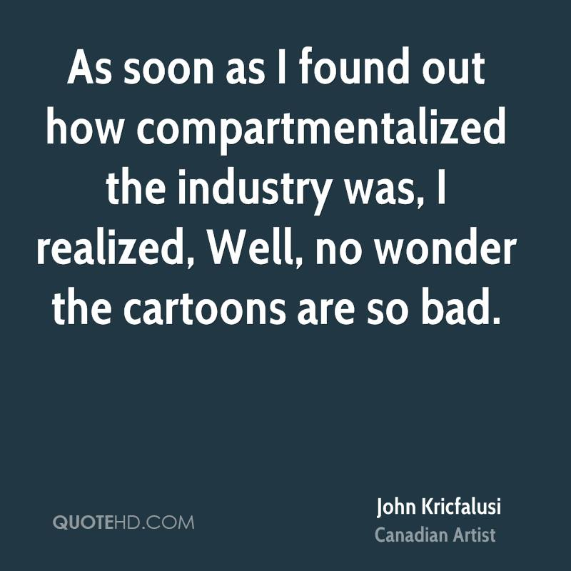 As soon as I found out how compartmentalized the industry was, I realized, Well, no wonder the cartoons are so bad.