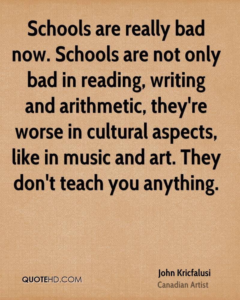 Schools are really bad now. Schools are not only bad in reading, writing and arithmetic, they're worse in cultural aspects, like in music and art. They don't teach you anything.
