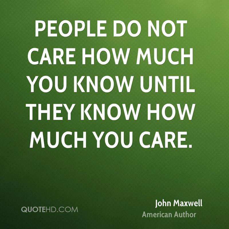 People do not care how much you know until they know how much you care.