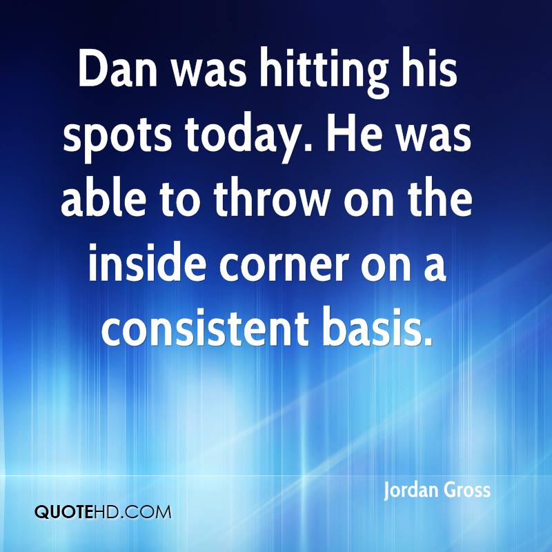 Dan was hitting his spots today. He was able to throw on the inside corner on a consistent basis.