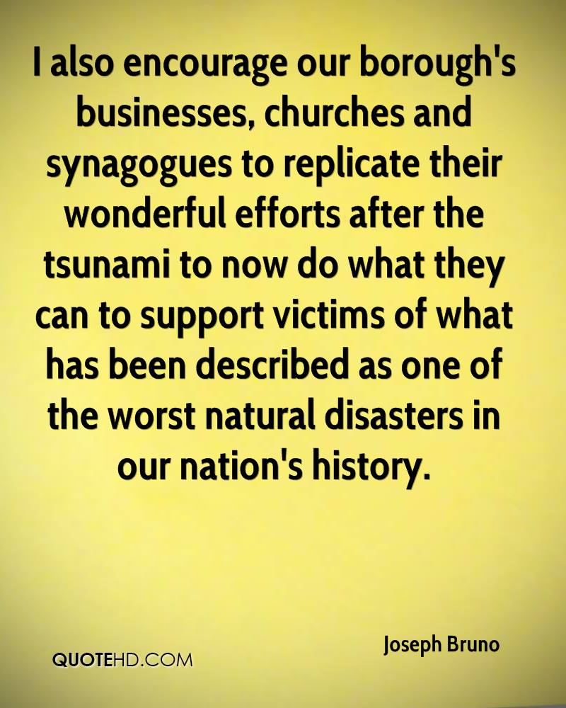 I also encourage our borough's businesses, churches and synagogues to replicate their wonderful efforts after the tsunami to now do what they can to support victims of what has been described as one of the worst natural disasters in our nation's history.