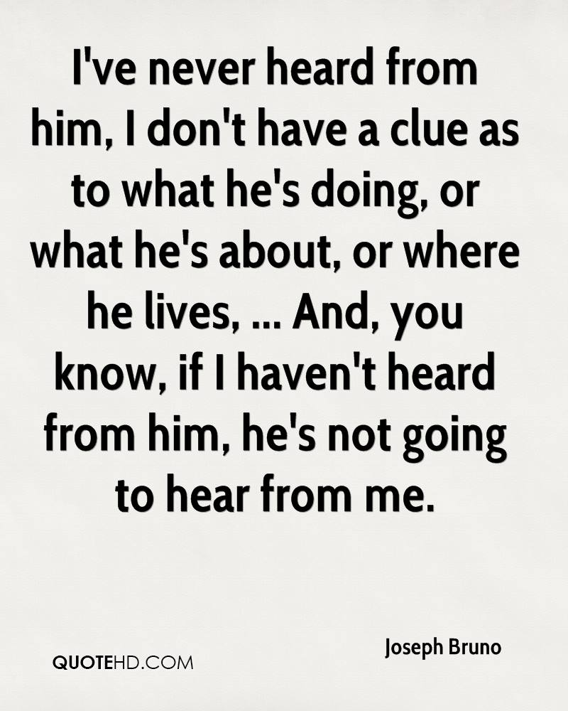 I've never heard from him, I don't have a clue as to what he's doing, or what he's about, or where he lives, ... And, you know, if I haven't heard from him, he's not going to hear from me.