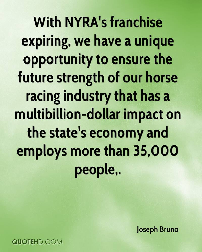 With NYRA's franchise expiring, we have a unique opportunity to ensure the future strength of our horse racing industry that has a multibillion-dollar impact on the state's economy and employs more than 35,000 people.