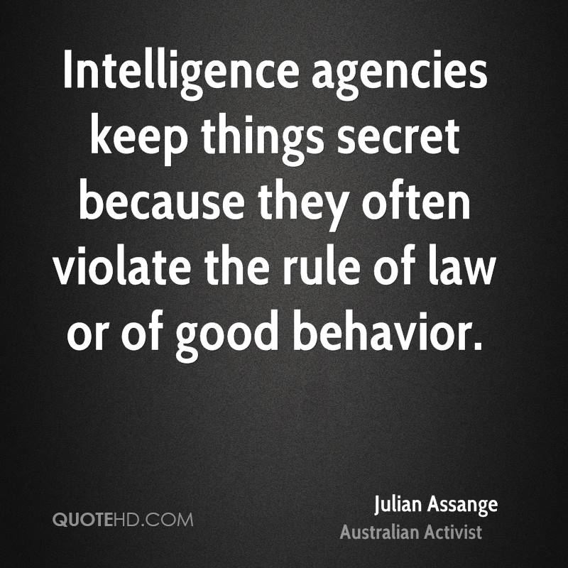 Intelligence agencies keep things secret because they often violate the rule of law or of good behavior.