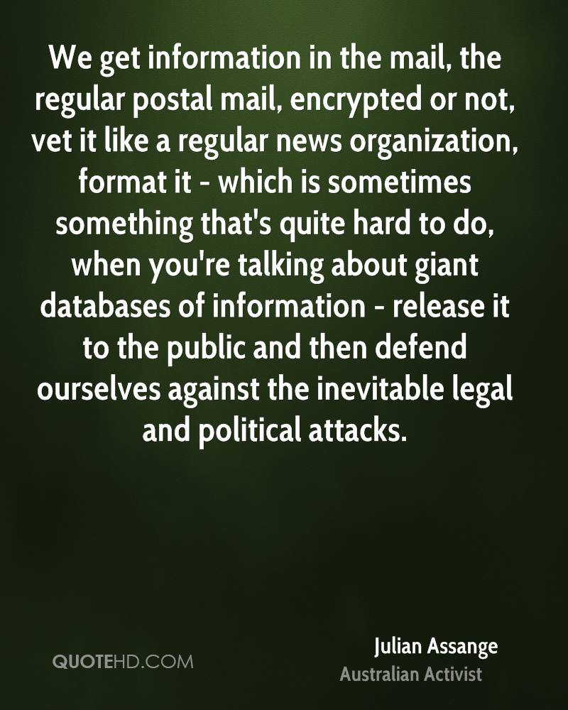 We get information in the mail, the regular postal mail, encrypted or not, vet it like a regular news organization, format it - which is sometimes something that's quite hard to do, when you're talking about giant databases of information - release it to the public and then defend ourselves against the inevitable legal and political attacks.