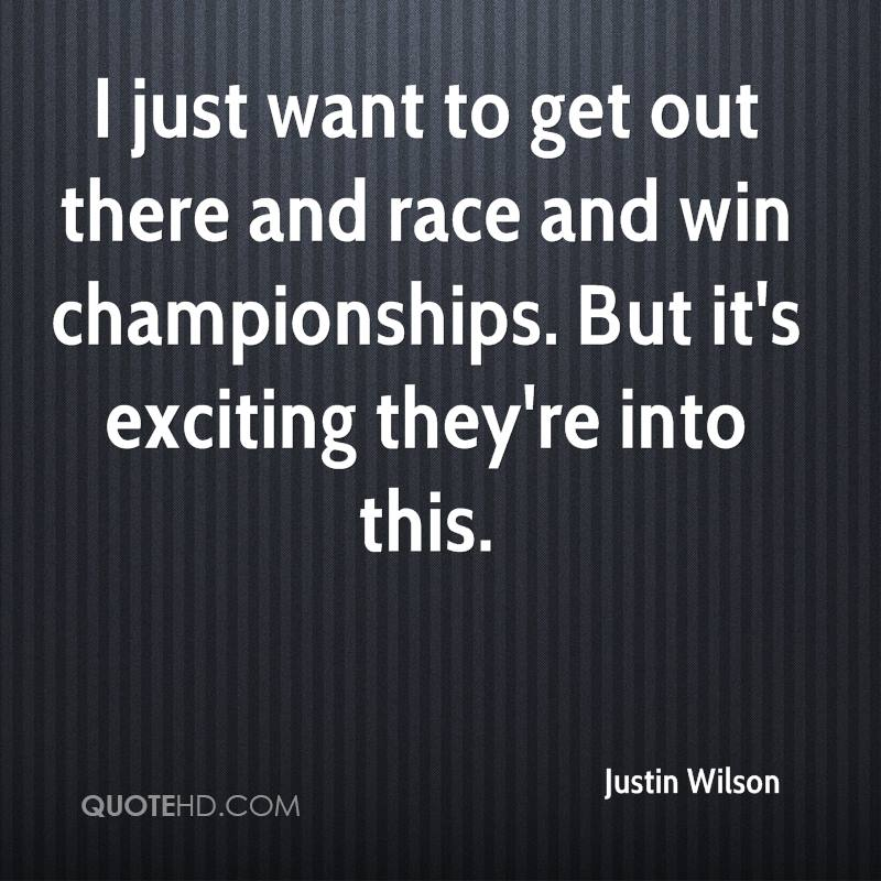 I just want to get out there and race and win championships. But it's exciting they're into this.