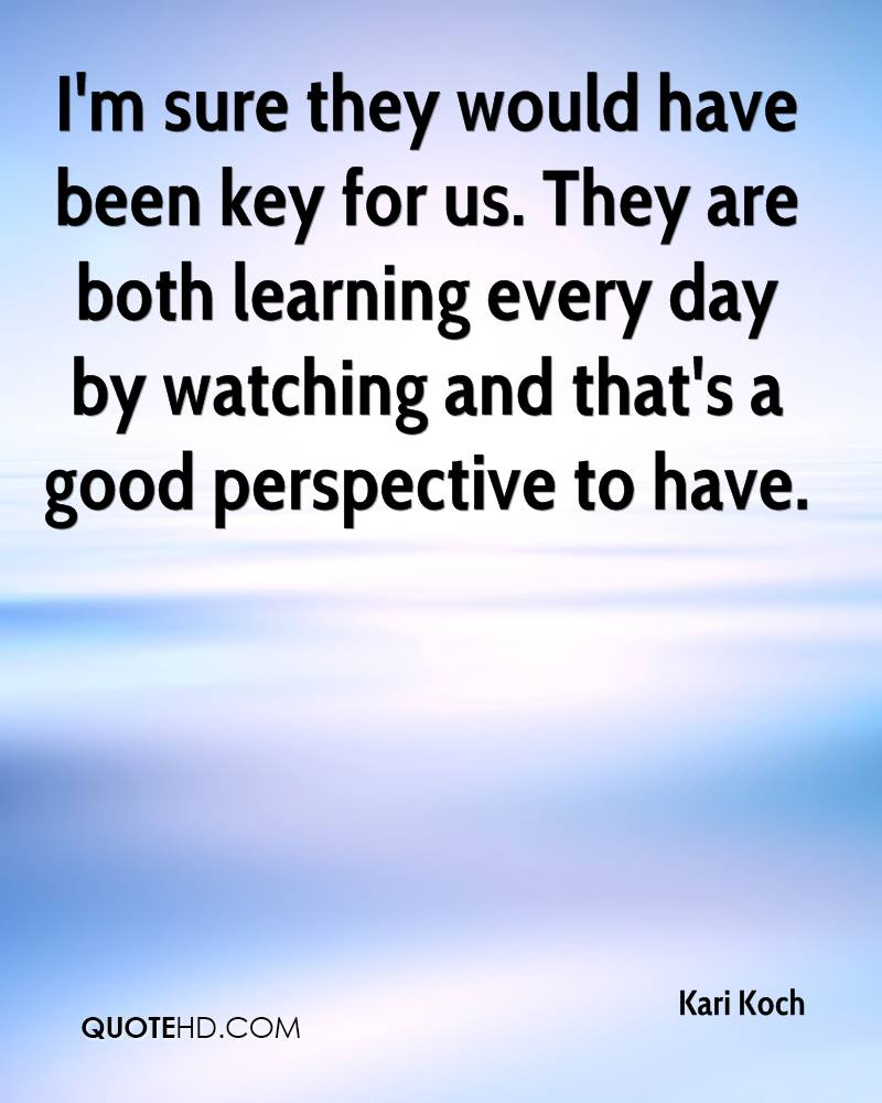 I'm sure they would have been key for us. They are both learning every day by watching and that's a good perspective to have.