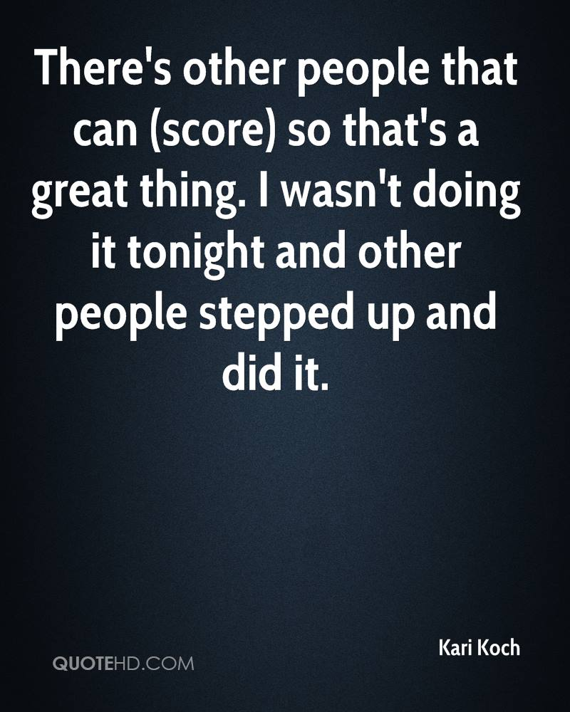 There's other people that can (score) so that's a great thing. I wasn't doing it tonight and other people stepped up and did it.